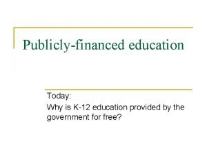 Publiclyfinanced education Today Why is K12 education provided