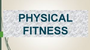 PHYSICAL FITNESS FITNESS is defined as a condition
