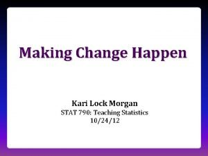 Making Change Happen Kari Lock Morgan STAT 790