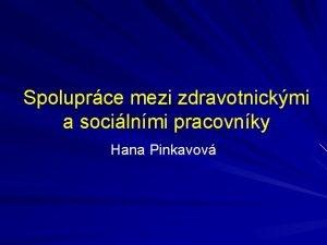 Spoluprce mezi zdravotnickmi a socilnmi pracovnky Hana Pinkavov
