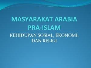 MASYARAKAT ARABIA PRAISLAM KEHIDUPAN SOSIAL EKONOMI DAN RELIGI