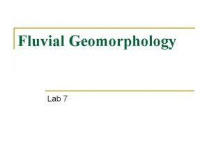 Fluvial Geomorphology Lab 7 Concepts n Basic concepts