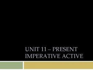 UNIT 11 PRESENT IMPERATIVE ACTIVE Unit 11 Present