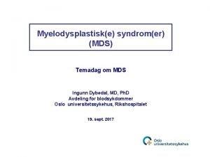 Myelodysplastiske syndromer MDS Temadag om MDS Ingunn Dybedal