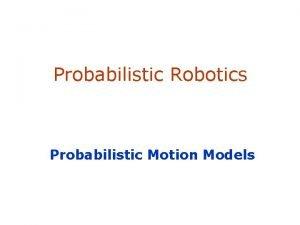 Probabilistic Robotics Probabilistic Motion Models Robot Motion Robot