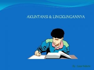 AKUNTANSI LINGKUNGANNYA By Lana Sularto Prinsip Akuntansi Pelaksanaanya