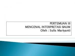 PERTEMUAN III MENGENAL INTERPRETASI BAUM Oleh Sulis Mariyanti