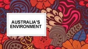 AUSTRALIAS ENVIRONMENT Australias Climate Due to the huge