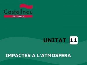 UNITAT 11 IMPACTES A LATMOSFERA Unitat 11 Impactes