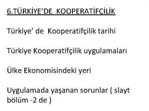 6 TRKYEDE KOOPERATFLK Trkiye de Kooperatifilik tarihi Trkiye