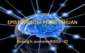 EPISTEMOLOGI PENGETAHUAN dadang h purnama2014 02 DASAR EPISTEMOLOGI