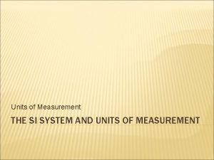 Units of Measurement THE SI SYSTEM AND UNITS