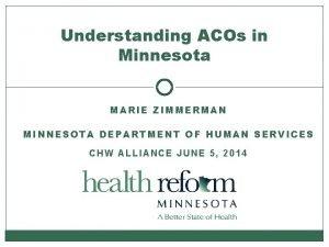 Understanding ACOs in Minnesota MARIE ZIMMERMAN MINNESOTA DEPARTMENT