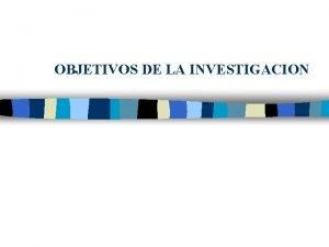 OBJETIVOS DE LA INVESTIGACION LOS OBJETIVOS n n