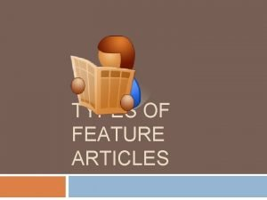 TYPES OF FEATURE ARTICLES Feature Article Is an