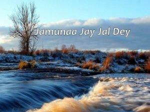 Jamunaa Jay Jal Dey Jamunaa Jay O Jamunaa
