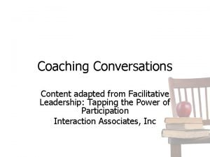 Coaching Conversations Content adapted from Facilitative Leadership Tapping