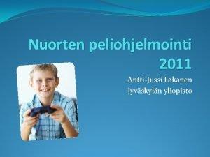 Nuorten peliohjelmointi 2011 AnttiJussi Lakanen Jyvskyln yliopisto Tervetuloa