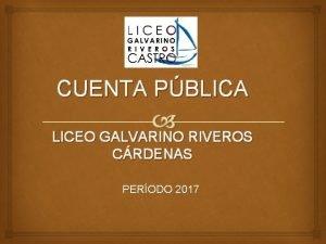 CUENTA PBLICA LICEO GALVARINO RIVEROS CRDENAS PERODO 2017