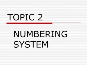 TOPIC 2 NUMBERING SYSTEM NUMBERING SYSTEM o Many
