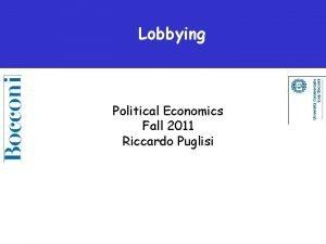 Lobbying Political Economics Fall 2011 Riccardo Puglisi Lobbying