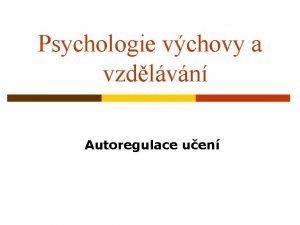 Psychologie vchovy a vzdlvn Autoregulace uen Uen Jako