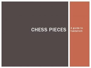 CHESS PIECES A guide to fuedalism CHESS Many