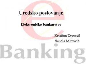 Uredsko poslovanje Elektroniko bankarstvo Kristina Oremu Sanela Mitrovi