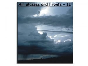 Air Masses and Fronts II Brief review An