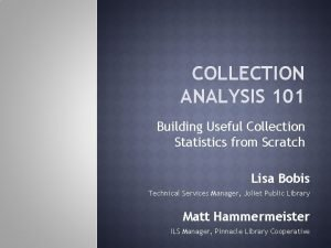COLLECTION ANALYSIS 101 Building Useful Collection Statistics from