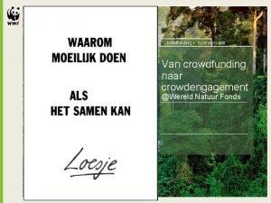 Crowdfunding businesscase Van crowdfunding naar crowdengagement Wereld Natuur