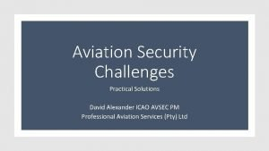 Aviation Security Challenges Practical Solutions David Alexander ICAO