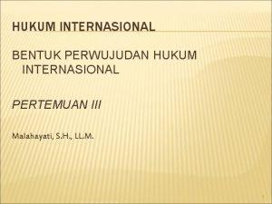 HUKUM INTERNASIONAL BENTUK PERWUJUDAN HUKUM INTERNASIONAL PERTEMUAN III