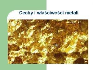 Cechy i waciwoci metali Cechy metali Na og