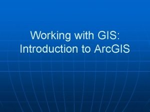 Working with GIS Introduction to Arc GIS In