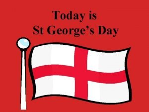 Today is St Georges Day St Georges Day