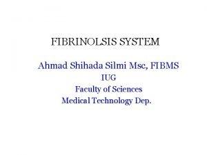 FIBRINOLSIS SYSTEM Ahmad Shihada Silmi Msc FIBMS IUG