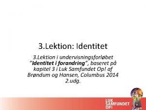 3 Lektion Identitet 3 Lektion i undervisningsforlbet Identitet