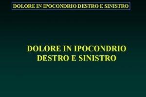 DOLORE IN IPOCONDRIO DESTRO E SINISTRO DOLORE IN