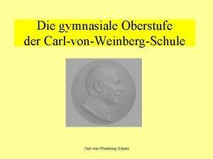 Die gymnasiale Oberstufe der CarlvonWeinbergSchule Merkmale der gymnasialen