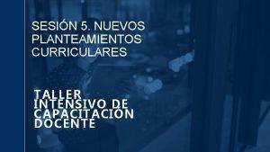 SESIN 5 NUEVOS PLANTEAMIENTOS CURRICULARES TALLER INTENSIVO DE