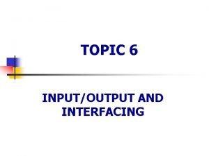 TOPIC 6 INPUTOUTPUT AND INTERFACING 6 1 Inputoutput
