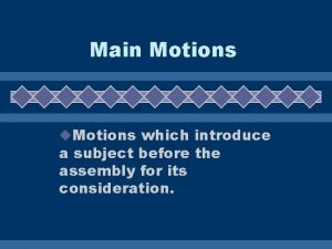 Main Motions u Motions which introduce a subject