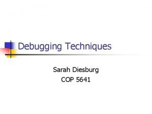 Debugging Techniques Sarah Diesburg COP 5641 Overview n