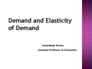 Demand Elasticity of Demand Amandeep Verma Assistant Professor