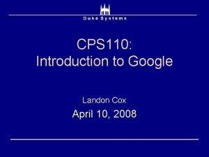 CPS 110 Introduction to Google Landon Cox April