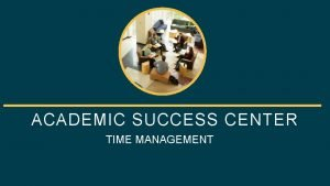 ACADEMIC SUCCESS CENTER TIME MANAGEMENT 1060 HixsonLied Student