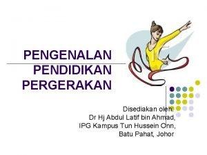 PENGENALAN PENDIDIKAN PERGERAKAN Disediakan oleh Dr Hj Abdul