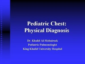 Pediatric Chest Physical Diagnosis Dr Khalid AlMobaireek Pediatric