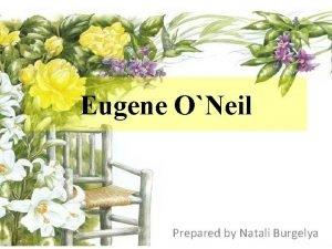 Eugene ONeil Prepared by Natali Burgelya Eugene Gladstone